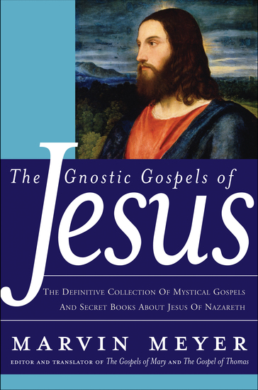 The Gnostic Gospels of Jesus - The Definitive Collection of Mystical Gospels and Secret Books about Jesus of Nazareth - cover