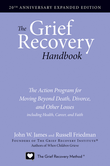 The Grief Recovery Handbook 20th Anniversary Expanded Edition - The Action Program for Moving Beyond Death Divorce and Other Losses including Health Career and Faith - cover