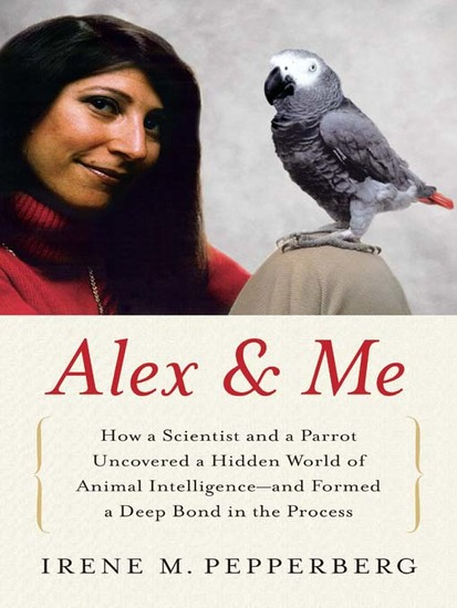 Alex & Me - How a Scientist and a Parrot Discovered a Hidden World of Animal Intelligence--and Formed a Deep Bond in the Process - cover