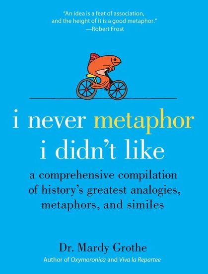 I Never Metaphor I Didn't Like - A Comprehensive Compilation of History's Greatest Analogies Metaphors and Similes - cover