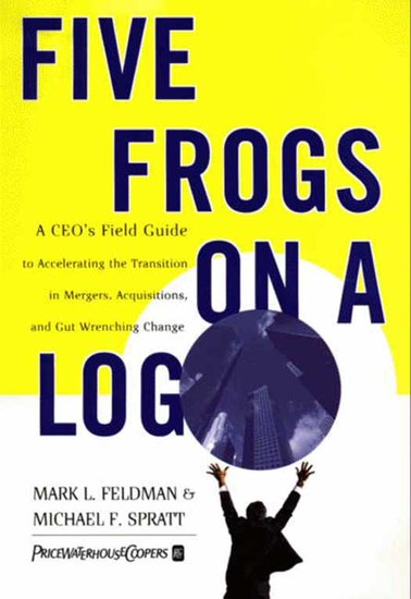 Five Frogs on a Log - A CEO's Field Guide to Accelerating the Transition in Mergers Acquisitions And Gut Wrenching Change - cover