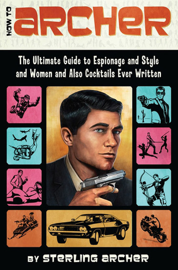 How to Archer - The Ultimate Guide to Espionage Style Women and Cocktails Ever Written - cover