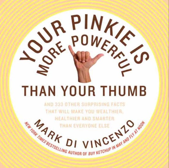 Your Pinkie Is More Powerful Than Your Thumb - And 333 Other Surprising Facts That Will Make You Wealthier Healthier and Smarter Than Everyone Else - cover