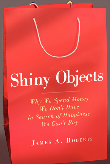 Shiny Objects - Why We Spend Money We Don't Have in Search of Happiness We Can't Buy - cover