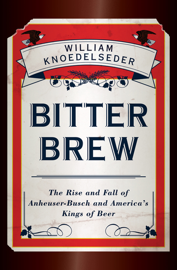 Bitter Brew - The Rise and Fall of Anheuser-Busch and America's Kings of Beer - cover