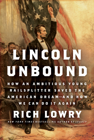 Lincoln Unbound - How an Ambitious Young Railsplitter Saved the American Dream---And How We Can Do It Again - cover