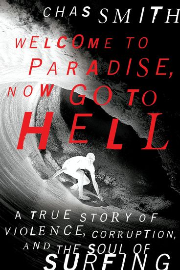 Welcome to Paradise Now Go to Hell - A True Story of Violence Corruption and the Soul of Surfing - cover