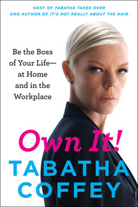 Own It! - Be the Boss of Your Life--at Home and in the Workplace