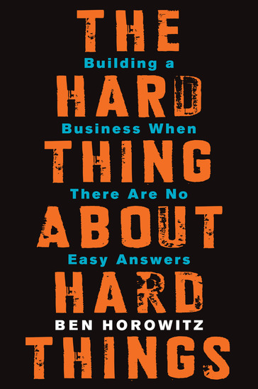 The Hard Thing About Hard Things - Building a Business When There Are No Easy Answers - cover