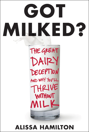 Got Milked? - The Great Dairy Deception and Why You'll Thrive Without Milk - cover