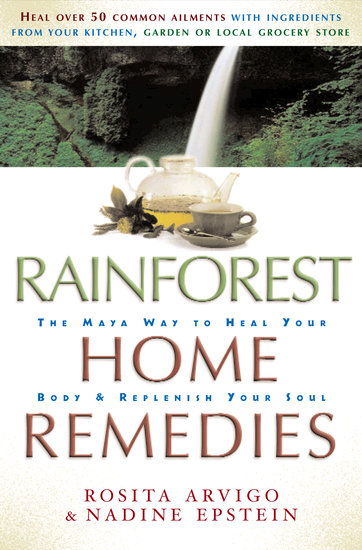 Rainforest Home Remedies - The Maya Way to Heal you Body and Replenish Your Soul - cover
