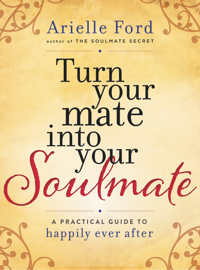 Turn Your Mate into Your Soulmate - A Practical Guide to Happily Ever After - cover