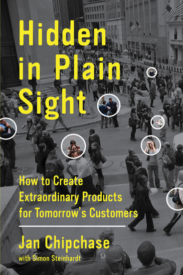 Hidden in Plain Sight - How to Create Extraordinary Products for Tomorrow's Customers - cover