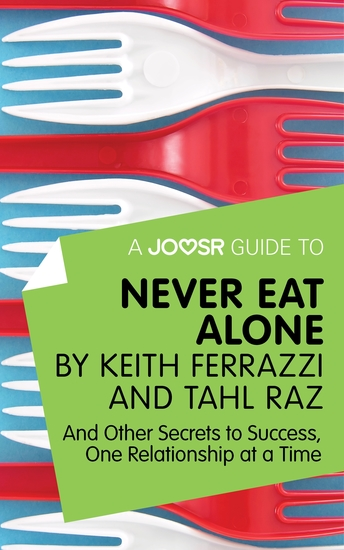 A Joosr Guide to Never Eat Alone by Keith Ferrazzi and Tahl Raz - And Other Secrets to Success One Relationship at a Time - cover