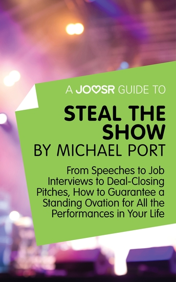A Joosr Guide to Steal the Show by Michael Port - From Speeches to Job Interviews to Deal-Closing Pitches How to Guarantee a Standing Ovation for All the Performances in Your Life - cover
