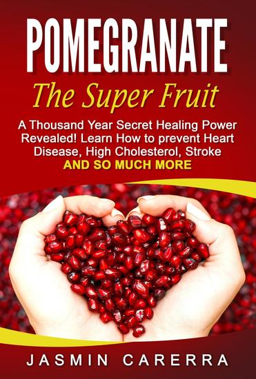 Pomegranate - The Super Fruit A Thousand Year Secret Healing Power Revealed! - cover
