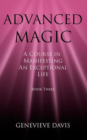 Advanced Magic: A Course in Manifesting an Exceptional Life (Book 3) - A Course in Manifesting #3 - cover