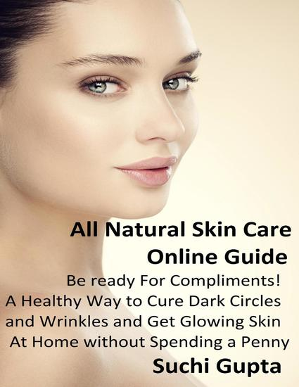 All Natural Skin Care Online Guide: A Healthy Way to Cure Dark Circles and Wrinkles and Get Glowing Skin At Home Without Spending a Penny! - cover