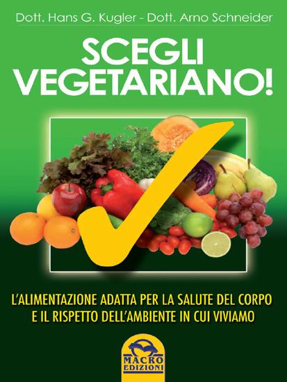 Scegli vegetariano! - L'alimentazione adatta per la salute del corpo e il rispetto dell'ambiente in cui viviamo - cover