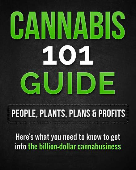 Cannabis 101 Guide: People Plants Plans & Profits Here's what you need to know to get into the billion-dollar cannabusiness - cover