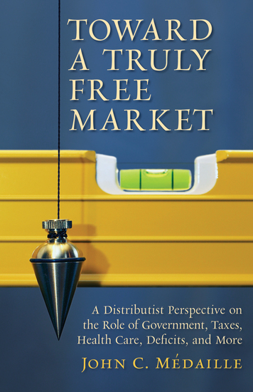 Toward a Truly Free Market - A Distributist Perspective on the Role of Government Taxes Health Care Deficits and More - cover