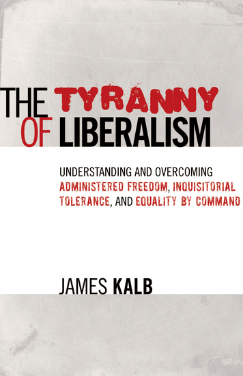 The Tyranny of Liberalism - Understanding and Overcoming Administered Freedom Inquisitorial Tolerance and Equality by Command - cover