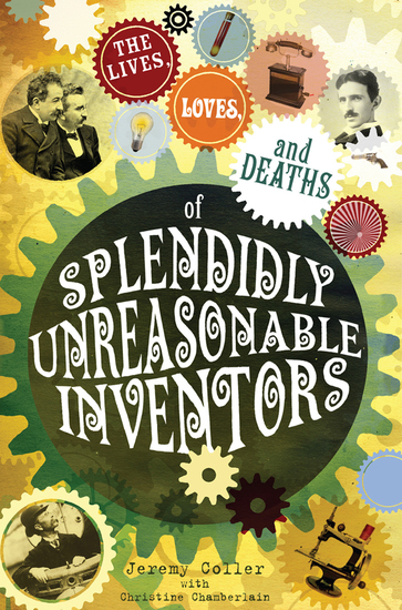 The lives loves and deaths of splendidly unreasonable inventors - cover