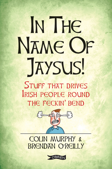In The Name of Jaysus! - Stuff That Drives Irish People Round the Feckin' Bend - cover