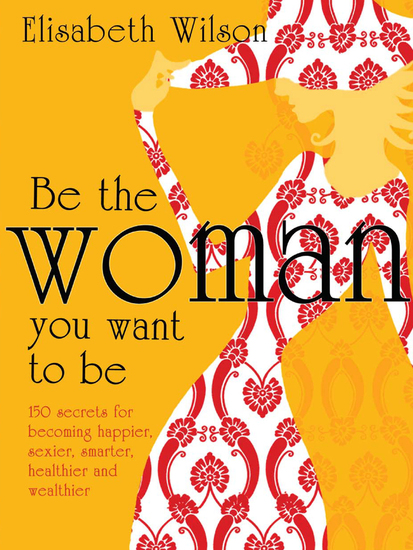 Be the woman you want to be - 150 secrets for becoming happier sexier smarter healthier and wealthier - cover