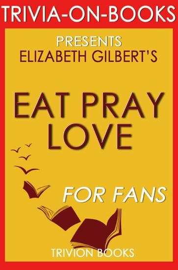 Eat Pray Love: by Elizabeth Gilbert (Trivia-On-Books) - cover