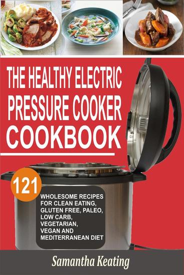 The Healthy Electric Pressure Cooker Cookbook: 121 Wholesome Recipes For Clean eating Gluten free Paleo Low carb Vegetarian Vegan And Mediterranean diet - cover