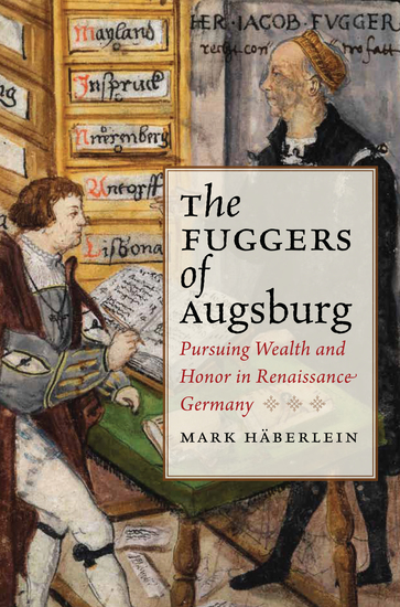 The Fuggers of Augsburg - Pursuing Wealth and Honor in Renaissance Germany - cover