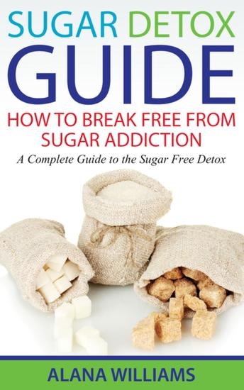Sugar Detox Guide: How to Break Free From Sugar Addiction - A Complete Guide to the Sugar Free Detox - cover