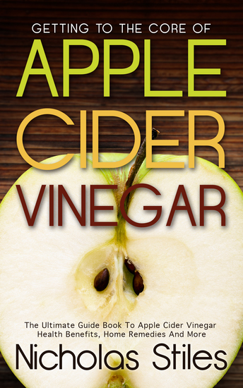 Getting To The Core Of Apple Cider Vinegar - The Ultimate Guide Book To Apple Cider Vinegar Health Benefits Home Remedies And More - cover