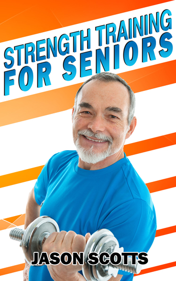 Strength Training For Seniors: An Easy & Complete Step By Step Guide For YOU - cover