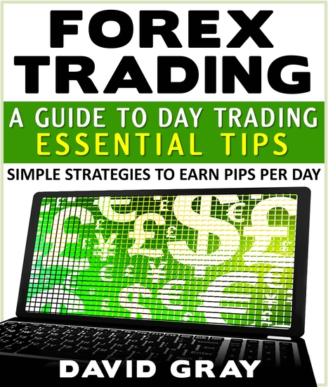 Forex Trading : A Guide To Day Trading Essential Tips - Simple Strategies To Earn Pips Per Day - cover