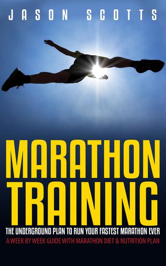 Marathon Training: The Underground Plan To Run Your Fastest Marathon Ever : A Week by Week Guide With Marathon Diet & Nutrition Plan - cover