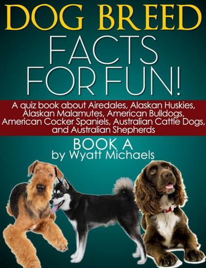 Dog Breed Facts for Fun! Book A - A quiz book about Airedales Alaskan Huskies Alaskan Malamutes American Bulldogs American Cocker Spaniels Australian Cattle Dogs and Australian Shepherds - cover