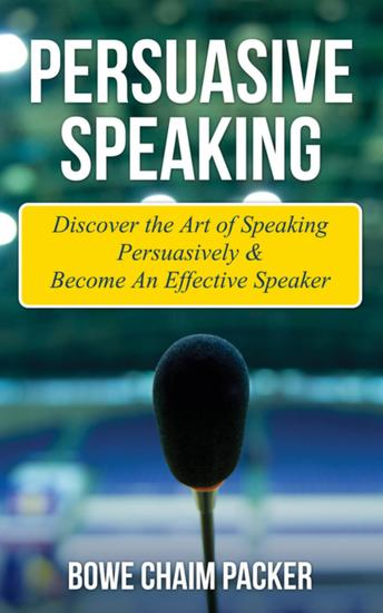 Persuasive Speaking - Discover The Art Of Speaking Persuasively & Become An Effective Speaker - cover