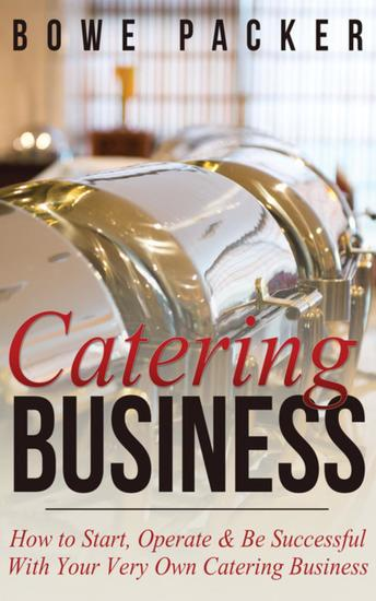Catering Business - How to Start Operate & Be Successful With Your Very Own Catering Business - cover