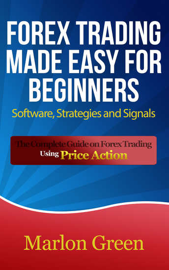 Forex Trading Made Easy For Beginners: Software Strategies and Signals - The Complete Guide on Forex Trading Using Price Action - cover
