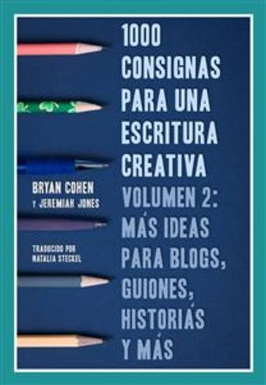 1000 Consignas Para Una Escritura Creativa Vol 2: Más Ideas Para Blogs Guiones Historias Y Más - cover