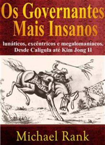 Os Governantes Mais Insanos: Lunáticos Excêntricos E Megalomaníacos Desde Calígula Até Kim Jong Ii - cover