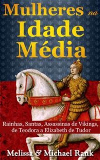 Mulheres Na Idade Média: Rainhas Santas Assassinas De Vikings De Teodora A Elizabeth De Tudor - cover