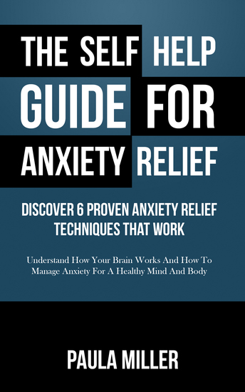 The Self Help Guide For Anxiety Relief: Discover 6 Proven Anxiety Relief Techniques That Work - Understand How Your Brain Works And How To Manage Anxiety For A Healthy Mind And Body - cover