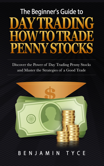 The Beginner's Guide to Day Trading: How to Trade Penny Stocks - Discover the Power of Day Trading Penny Stocks and Master the Strategies of a Good Trade - cover
