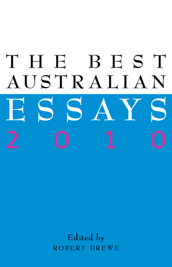 best australian essays 2010 Appears in: y the best australian essays 2010 robert drewe (editor), melbourne: black inc, 2010 z1731494 2010 anthology essay (taught in 2 units) abstract 'this year's best australian essays offers riveting snapshots of the nation's current loves and angers, its art and myths and amusements and gender concerns - and its propensity for bushfires.
