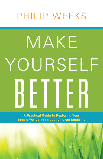 Make Yourself Better - A Practical Guide to Restoring Your Body's Wellbeing through Ancient Medicine - cover