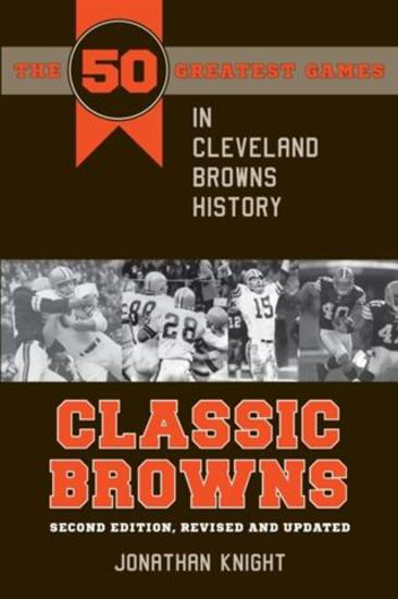 Classic Browns - The 50 Greatest Games in Cleveland Browns History Second Edition Revised and Updated - cover