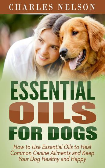 Essential Oils for Dogs: How to Use Essential Oils to Heal Common Canine Ailments and Keep Your Dog Healthy and Happy - Dog Care and Training #3 - cover